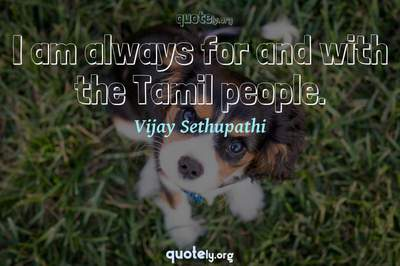Photo Quote of I am always for and with the Tamil people.