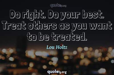 Photo Quote of Do right. Do your best. Treat others as you want to be treated.