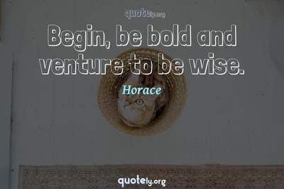 Photo Quote of Begin, be bold and venture to be wise.