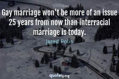 Photo Quote of Gay marriage won't be more of an issue 25 years from now than interracial marriage is today.