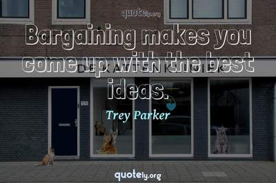 Photo Quote of Bargaining makes you come up with the best ideas.