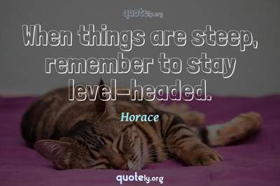 Photo Quote of When things are steep, remember to stay level-headed.
