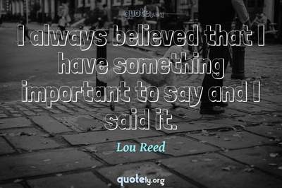 Photo Quote of I always believed that I have something important to say and I said it.