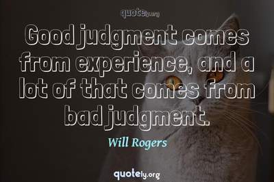Photo Quote of Good judgment comes from experience, and a lot of that comes from bad judgment.