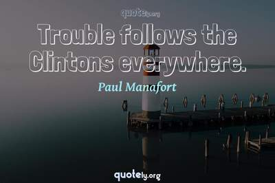 Photo Quote of Trouble follows the Clintons everywhere.
