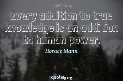 Photo Quote of Every addition to true knowledge is an addition to human power.