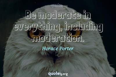 Photo Quote of Be moderate in everything, including moderation.
