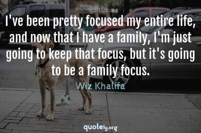 Photo Quote of I've been pretty focused my entire life, and now that I have a family, I'm just going to keep that focus, but it's going to be a family focus.