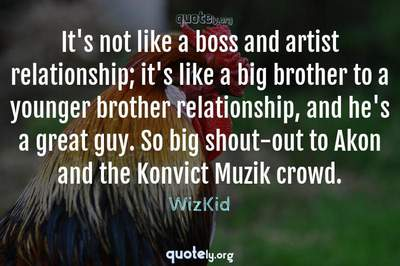 Photo Quote of It's not like a boss and artist relationship; it's like a big brother to a younger brother relationship, and he's a great guy. So big shout-out to Akon and the Konvict Muzik crowd.