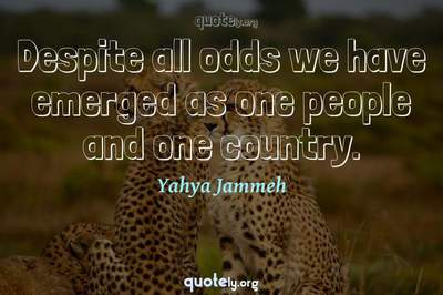 Photo Quote of Despite all odds we have emerged as one people and one country.