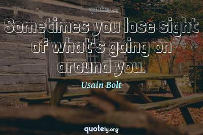 Photo Quote of Sometimes you lose sight of what's going on around you.