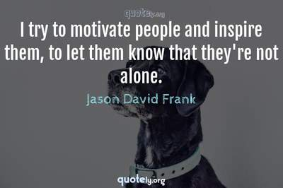 Photo Quote of I try to motivate people and inspire them, to let them know that they're not alone.