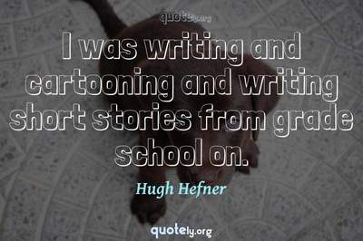Photo Quote of I was writing and cartooning and writing short stories from grade school on.