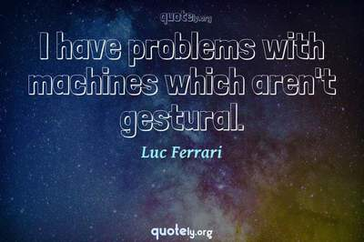 Photo Quote of I have problems with machines which aren't gestural.