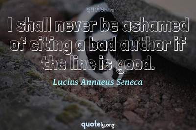 Photo Quote of I shall never be ashamed of citing a bad author if the line is good.