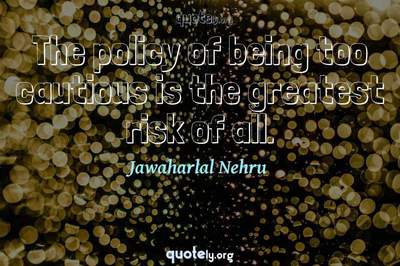 Photo Quote of The policy of being too cautious is the greatest risk of all.