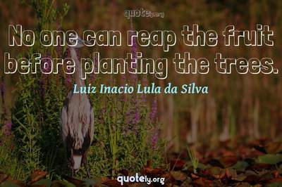 Photo Quote of No one can reap the fruit before planting the trees.