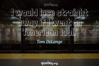 Photo Quote of I would lose straight away if I went on 'American Idol.'