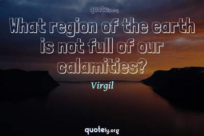 Photo Quote of What region of the earth is not full of our calamities?