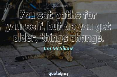 Photo Quote of You set paths for yourself, but as you get older, things change.