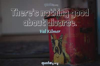 Photo Quote of There's nothing good about divorce.