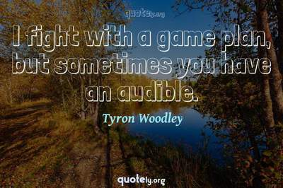 Photo Quote of I fight with a game plan, but sometimes you have an audible.