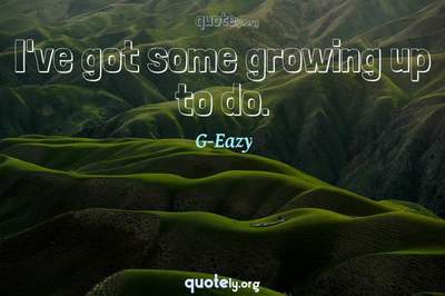 Photo Quote of I've got some growing up to do.