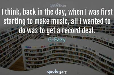 Photo Quote of I think, back in the day, when I was first starting to make music, all I wanted to do was to get a record deal.
