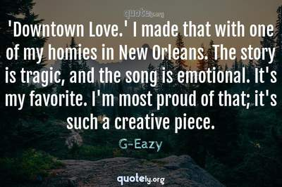 Photo Quote of 'Downtown Love.' I made that with one of my homies in New Orleans. The story is tragic, and the song is emotional. It's my favorite. I'm most proud of that; it's such a creative piece.