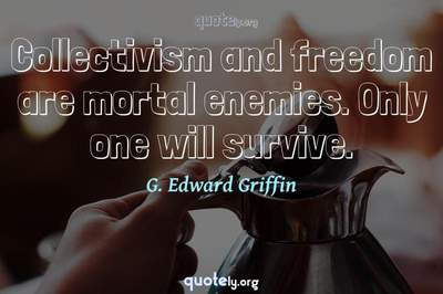 Photo Quote of Collectivism and freedom are mortal enemies. Only one will survive.