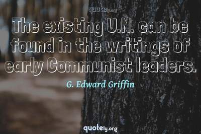 Photo Quote of The existing U.N. can be found in the writings of early Communist leaders.