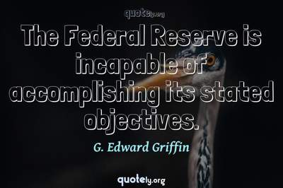Photo Quote of The Federal Reserve is incapable of accomplishing its stated objectives.