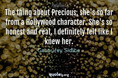 Photo Quote of The thing about Precious, she's so far from a Hollywood character. She's so honest and real, I definitely felt like I knew her.