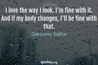 Photo Quote of I love the way I look. I'm fine with it. And if my body changes, I'll be fine with that.