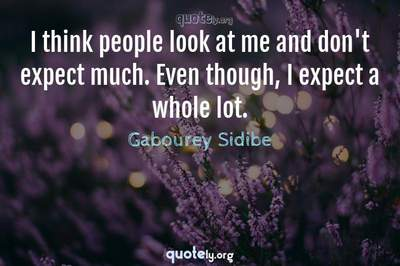 Photo Quote of I think people look at me and don't expect much. Even though, I expect a whole lot.