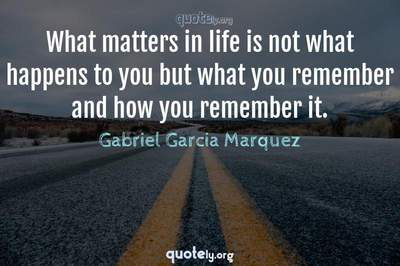 Photo Quote of What matters in life is not what happens to you but what you remember and how you remember it.