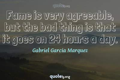Photo Quote of Fame is very agreeable, but the bad thing is that it goes on 24 hours a day.