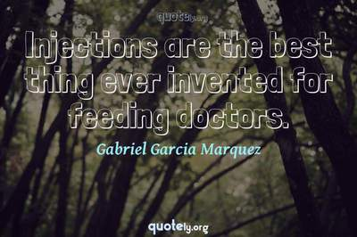 Photo Quote of Injections are the best thing ever invented for feeding doctors.