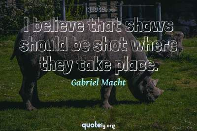 Photo Quote of I believe that shows should be shot where they take place.