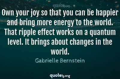 Photo Quote of Own your joy so that you can be happier and bring more energy to the world. That ripple effect works on a quantum level. It brings about changes in the world.