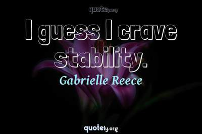 Photo Quote of I guess I crave stability.