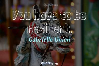 Photo Quote of You have to be resilient.