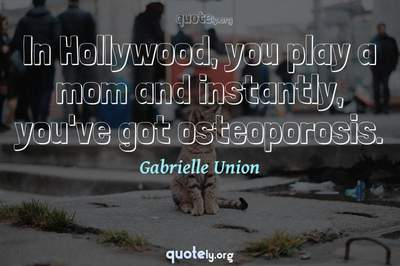Photo Quote of In Hollywood, you play a mom and instantly, you've got osteoporosis.