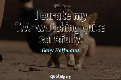 Photo Quote of I curate my T.V.-watching quite carefully.