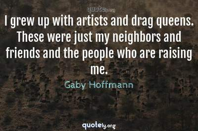 Photo Quote of I grew up with artists and drag queens. These were just my neighbors and friends and the people who are raising me.