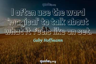 Photo Quote of I often use the word 'magical' to talk about what it feels like on set.