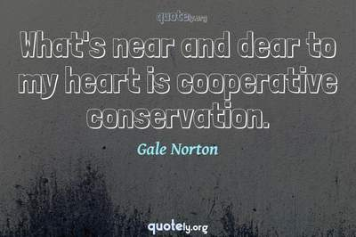 Photo Quote of What's near and dear to my heart is cooperative conservation.