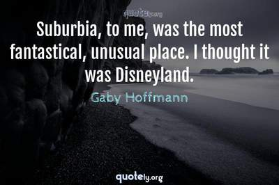 Photo Quote of Suburbia, to me, was the most fantastical, unusual place. I thought it was Disneyland.