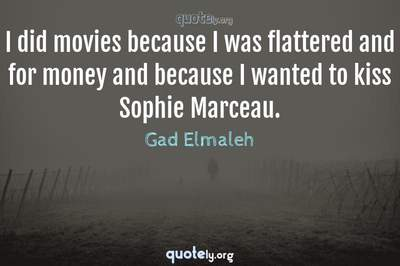 Photo Quote of I did movies because I was flattered and for money and because I wanted to kiss Sophie Marceau.