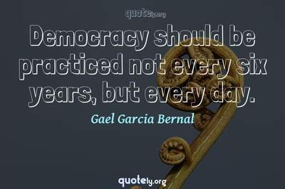 Photo Quote of Democracy should be practiced not every six years, but every day.